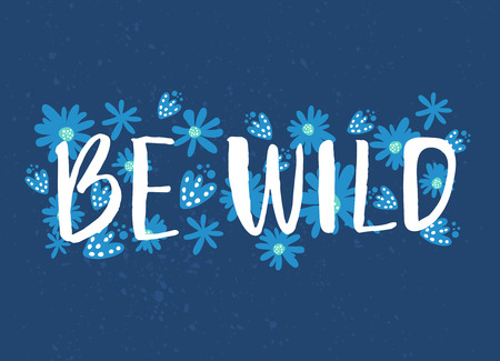Be wild text with hand drawn flowers at blue background. Rough phrase for boho and hippie clothes, t-shirts, posters. Inspirational vector phrase.