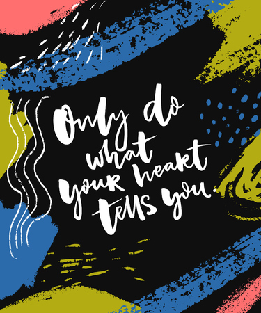 Only do what your heart yells you. Inspirational saying at abstract painted dark background.