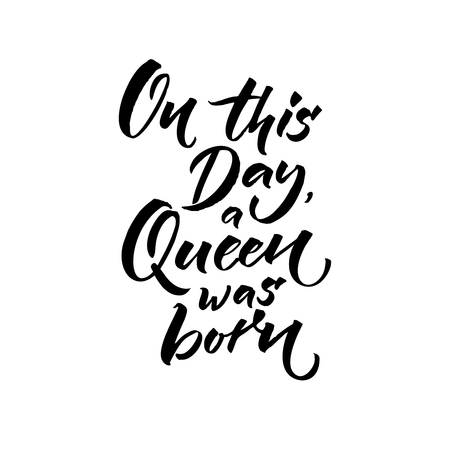 On this day a Queen was born. Happy Birthday text for greeting card. Brush calligraphy isolated on white background