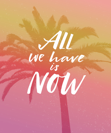 All we have is now. Motivation quote poster, vintage colors, orange and pink gradient. Tropic palm silhouette.