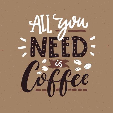 Tout ce dont vous avez besoin est du café. Affiche de typographie de café, couleurs marron. Citation drôle avec lettrage à la main
