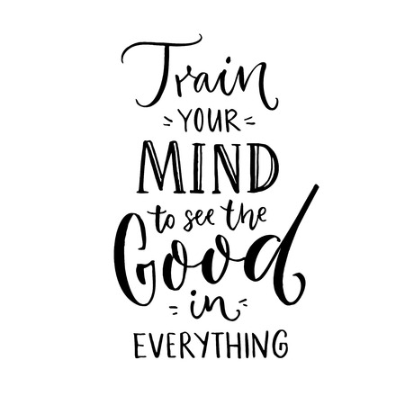 Train your mind to see the good in everything. Inspirational quote about positive thinking. Black lettering on white background.