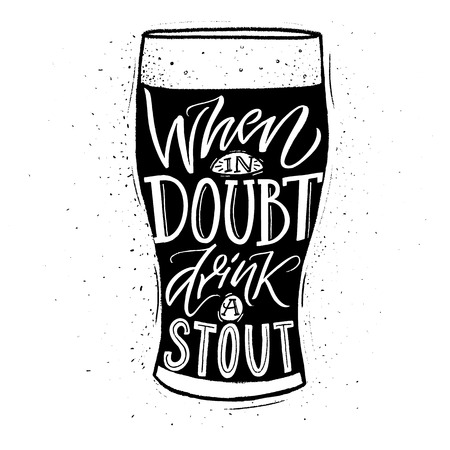 When in doubt, drink a stout. Funny inspirational quote about beer with hand lettering for pubs, bars and t-shirt design. Black and whiite typographic design.