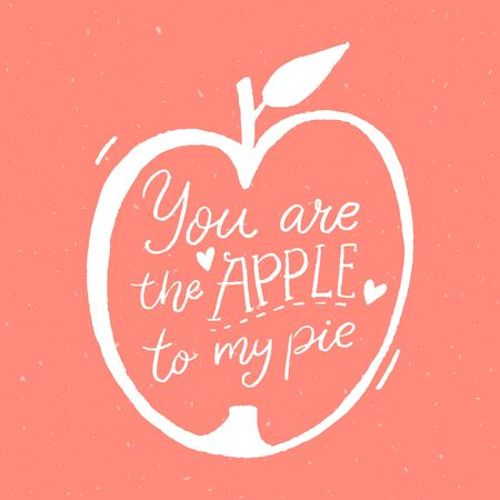 You are the apple to my pie. Funny romantic quote, handwritten inscription and hand drawn illustration of apple fruit.