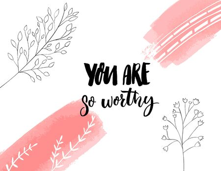You are so worthy. Inspirational quote for journals, cards and prints. Modern calligraphy with hand drawn branches illustrations.