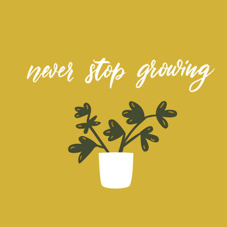 Never stop growing. Positive motivational quote. Cute potted plant vector doodle illustation with lettering. Funny greeting card design.