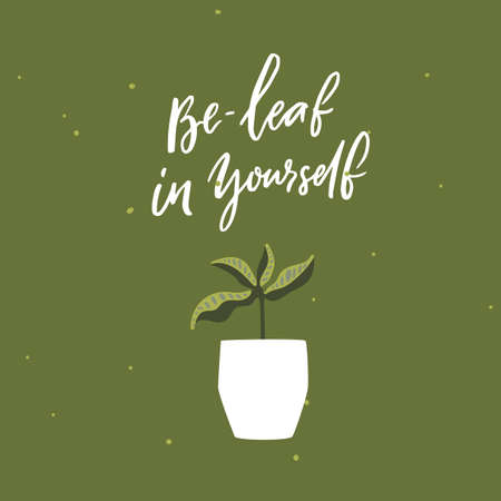 Be-leaf in yourself. Funny pun saying believe in yourself. Houseplant in pot vector illustration . Motivational inscription about personal growth, self esteem.
