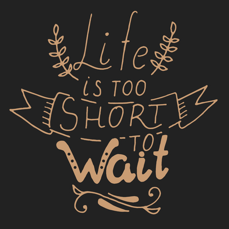 short phrase: Life is too short to wait. Hand draw  phrase isolated on white background. Motivation phrase, best for print on poster. Vector design element.