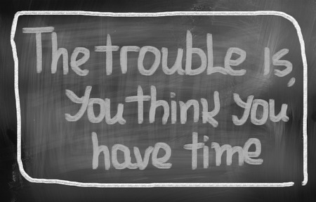 The Trouble Is You Think You Have Time Concept photo