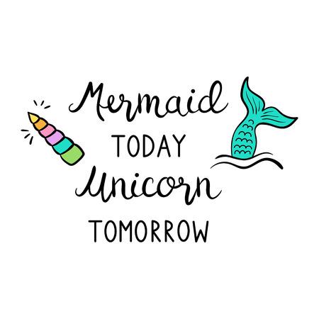 Mermaid today unicorn tomorrow quote, vector illustration. Calligraphy font, black writing, print decorative concept. Çizim