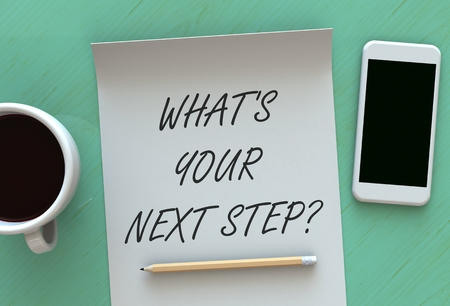 next: Whats Your Next Step, message on paper, smart phone and coffee on table