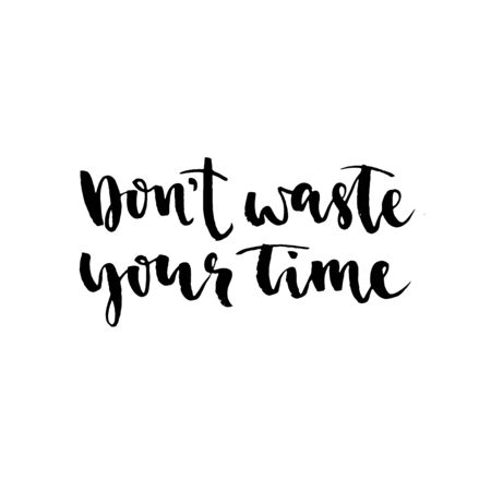 Dont waste your time. Hand drawn lettering element for your design. Brush ink inscription for photo overlays, typography greeting card or t-shirt print, flyer, poster design, home decor and for web.