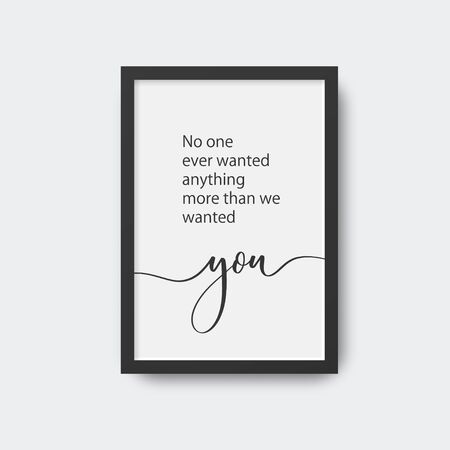 No one ever wanted anything more than we wanted you. Calligraphic poster in frame.