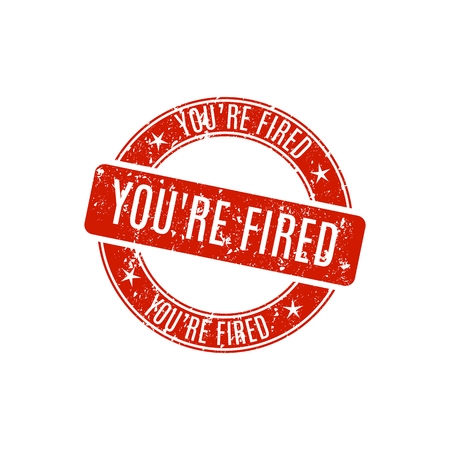 you are fired: Round grunge stamp youre fired, isolated on white background, vector illustration.