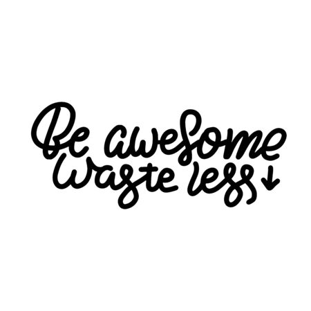 Be Awesome Waste Less. Motivational phrase - hand drawn lettering quote. Vector illustration with lettering. Great for posters, cards, bags, mugs and othes. Black and white