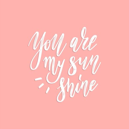 You are my Sunshine. Positive quote handwritten with brush typography. Inspirational and motivational phrase. Hand lettering and calligraphy for designs t-shirts, poster, greeting cards, etc. Vector.