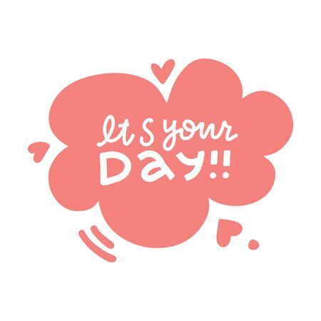 It's your day- Lettering poster. Text composition with speach bubble with hearts. Perfect for greeting cards, t-shirts, mugs, pillows and social media Vector Illustration
