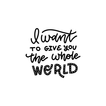 I want to give you the whole world. Romantic quote for valentines day card or save the date card. Inspirational vector typography. Ilustração