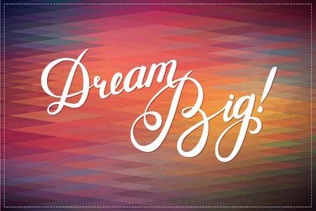 think big: Abstract Geometric  Background with Callygraphical quote Dream Big, vector design.