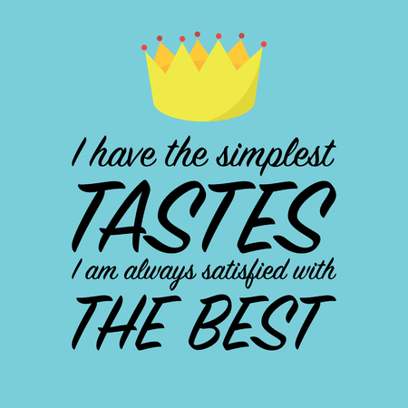 tastes: I have the simplest tastes. I am always satisfied with te best. Inspirational quote with crown, illustration for banners, prints, postcards etc. Illustration