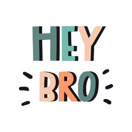 Hey bro. Hand drawn inspirational quote. Vector isolated flat typography design elements. Hand lettering phrase. Good for posters, t-shirt prints, cards, banners.