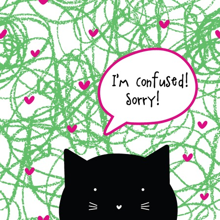 I'm confused. Sorry! Cat character. Speech bubble. Cat talk.