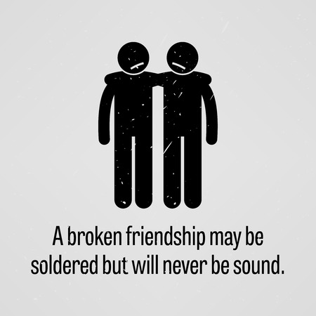 A Broken Friendship may be Soldered but will Never be Sound