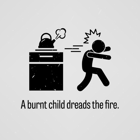 A Burnt Child Dreads the Fire
