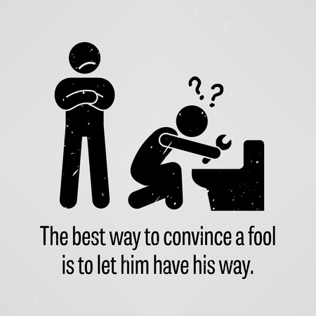 best way: The Best Way to Convince a Fool is to let Him Have His Way