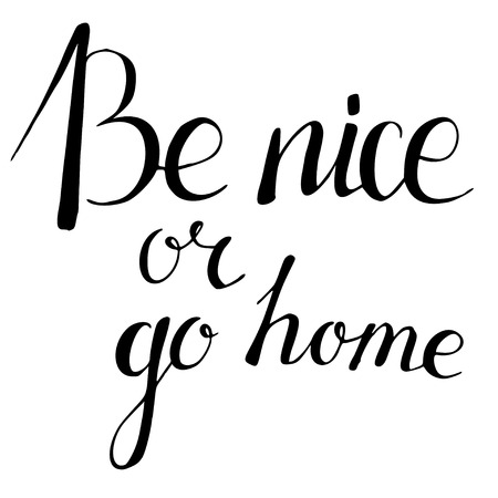 Be nice or go home. Hand drawn lettering. Quote.
