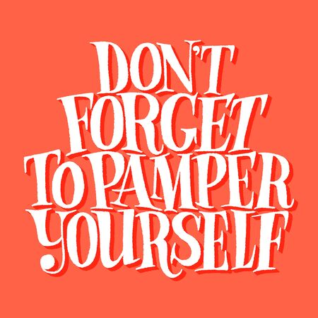Don not forgrt to pamper yourself