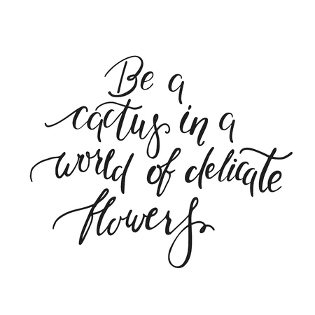 Be a cactus in a world of delicate flowers. Handwritten inspirational quote, motivation. Typography for poster, invitation, greeting card or t-shirt. Vector lettering, calligraphy design.