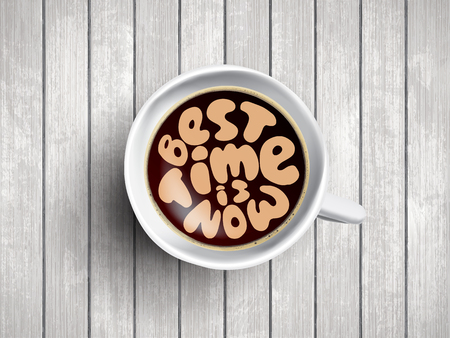 Vector Coffee cup with time lettering about best time is now on realistic wooden background. Cappuccino from above with motivation quote. Top view of espresso cup with morning motivation.