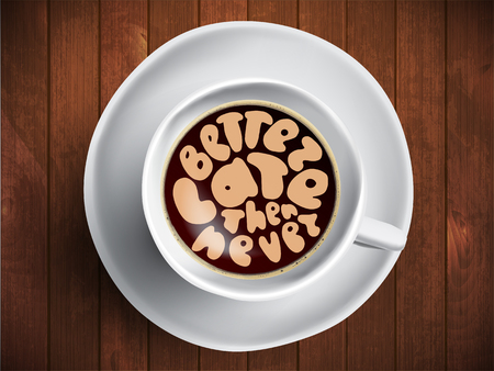 Vector Coffee cup with time lettering about better late then never on realistic brown wooden background. Cappuccino from above with motivation quote. Top view of espresso cup with morning motivation.