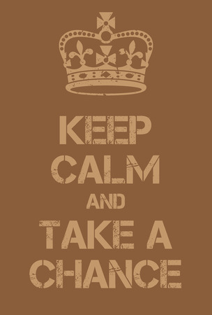 adaptation: Keep Calm and Take a Chance poster. Adaptation of the famous World War Two motivational poster of Great Britain.