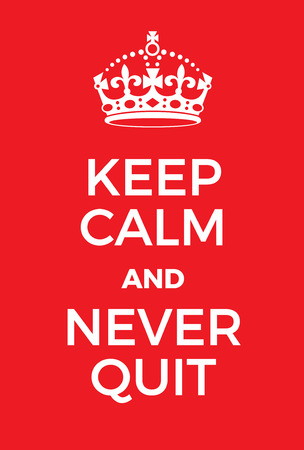 adaptation: Keep Calm and Never Quit poster. Adaptation of the famous World War Two motivational poster of Great Britain.