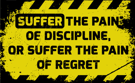 Suffer the pain of discipline sign yellow with stripes, road sign variation. Bright vivid sign with warning message. Grunge distressed effects of rusty metal plate are on separate layer.