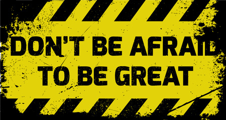 Dont be afraid to be great sign yellow with stripes, road sign variation. Bright vivid sign with warning message. Grunge distressed effects of rusty metal plate are on separate layer.