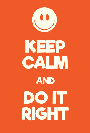 Keep Calm and Do it right poster. Adaptation of the famous World War Two motivational poster of Great Britain. Illustration