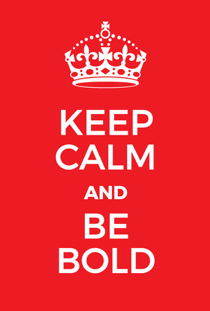 adaptation: Keep Calm and Be bold poster. Adaptation of the famous World War Two motivational poster of Great Britain.
