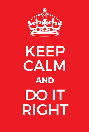 adaptation: Keep Calm and Do it right poster. Adaptation of the famous World War Two motivational poster of Great Britain. Illustration