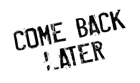 come back: Come Back Later rubber stamp. Grunge design with dust scratches. Effects can be easily removed for a clean, crisp look. Color is easily changed.