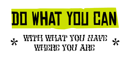 Do What You Can, With What You Have, Where You Are. Creative typographic motivational poster.
