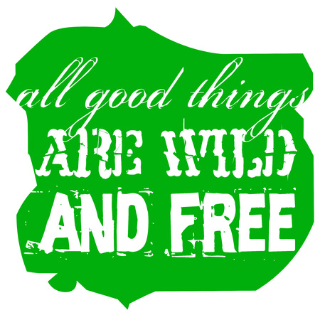 All Good Things Are Wild And Free. Creative typographic motivational poster.