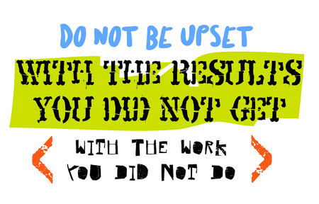 Do not be upset with the results you did not get with the work you did not do. Creative typographic motivational poster.