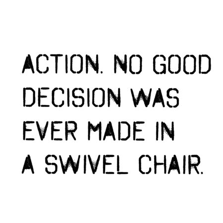 action no good decision was ever made in a swivel chair