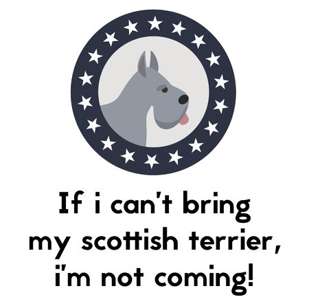 if i can not bring my scottish terrier, i am not coming , illustration on white background