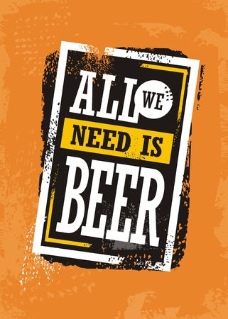 All we need is beer, grunge background with promotional slogan for pub or cafe bar