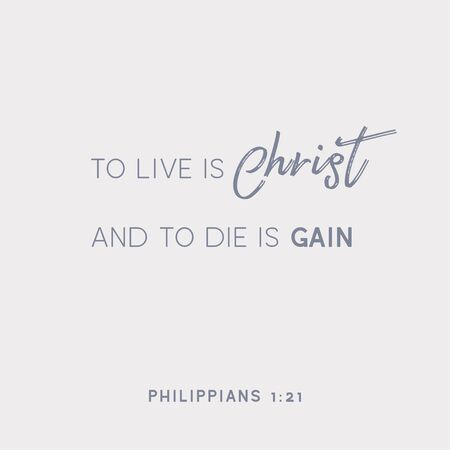 Bible quote, To live is Christ and to die is gain from philippians