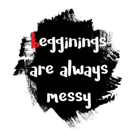 beginnings: Beginnings are always messy - motivational quote, typography art with brush texture. Black vector phase isolated on white background. Lettering for posters, cards design.